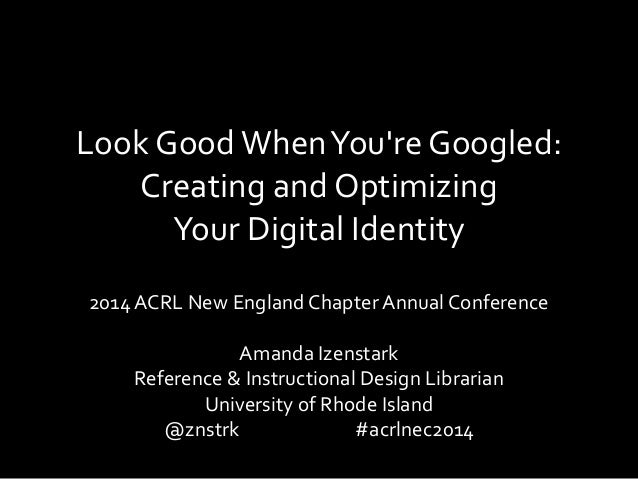 Look GoodWhenYou're Googled: Creating and Optimizing Your Digital Identity 2014 ACRL New England Chapter Annual Conference...