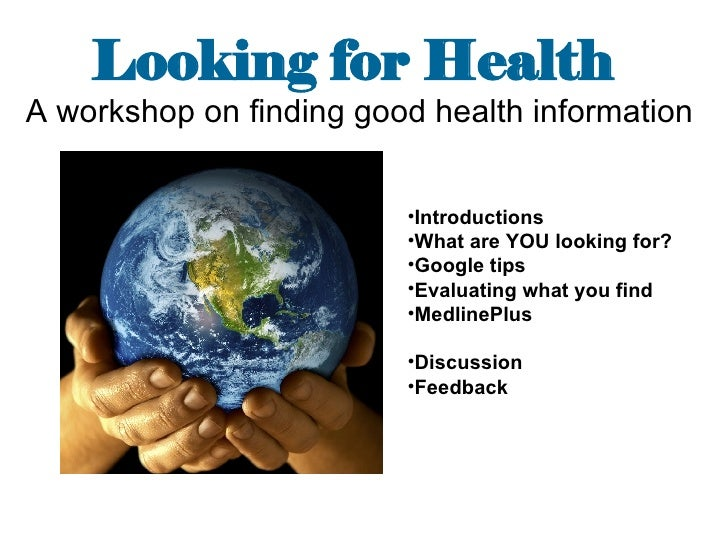 Looking for Health   A workshop on finding good health information   <ul><li>Introductions </li></ul><ul><li>What are YOU ...