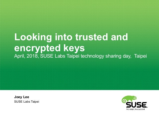 Looking into trusted and encrypted keys April, 2018, SUSE Labs Taipei technology sharing day, Taipei Joey Lee SUSE Labs Ta...