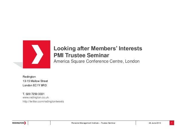 Pensions Management Institute – Trustee Seminar 26 June 2013 Looking after Members' Interests PMI Trustee Seminar America ...