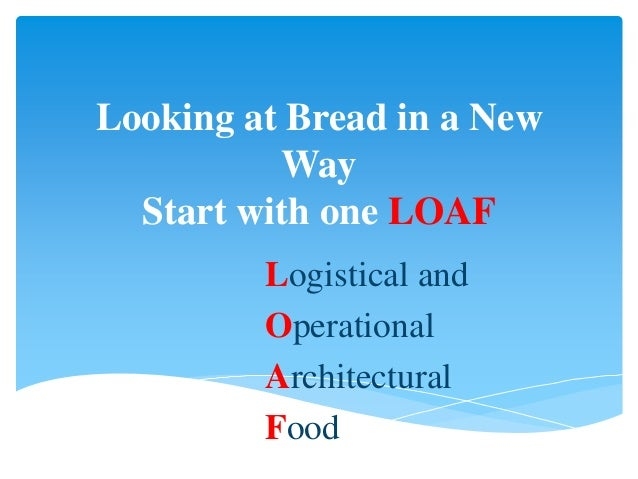 Looking at Bread in a New          Way  Start with one LOAF         Logistical and         Operational         Architectur...