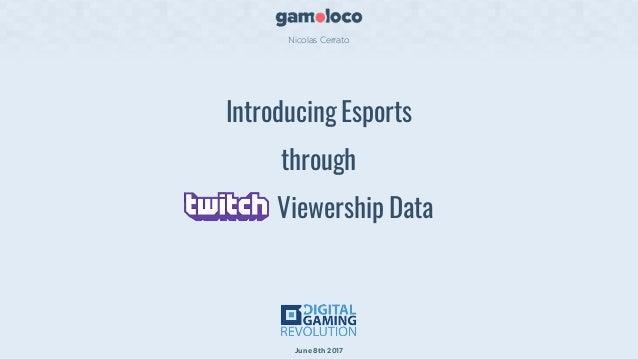 Introducing Esports through Viewership Data Nicolas Cerrato June8th 2017
