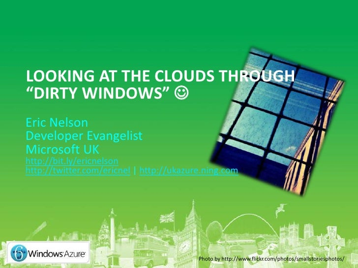 "LOOKING AT THE CLOUDS THROUGH ""DIRTY WINDOWS""  Eric Nelson Developer Evangelist Microsoft UK http://bit.ly/ericnelson htt..."