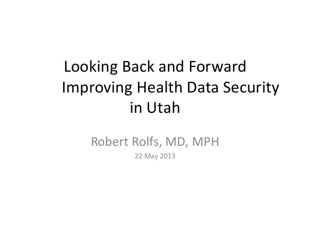 Looking Back and ForwardImproving Health Data Securityin UtahRobert Rolfs, MD, MPH22 May 2013