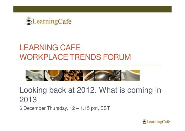 LEARNING CAFEWORKPLACE TRENDS FORUMLooking back at 2012. What is coming in20136 December Thursday, 12 – 1.15 pm, EST