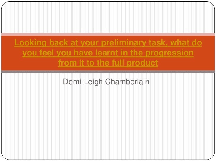 Looking back at your preliminary task, what do  you feel you have learnt in the progression           from it to the full ...