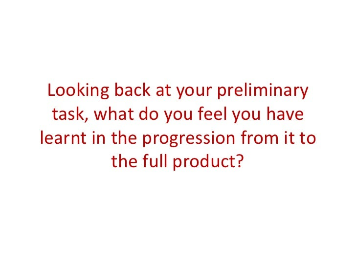 Looking back at your preliminary  task, what do you feel you havelearnt in the progression from it to          the full pr...
