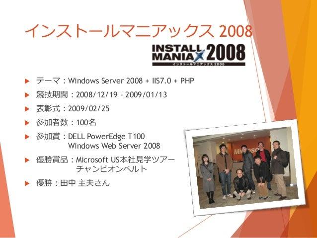 インストールマニアックス 2008   テーマ:Windows Server 2008 + IIS7.0 + PHP   競技期間:2008/12/19 - 2009/01/13   表彰式:2009/02/25   参加者数:100名...