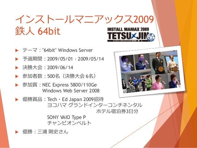 """インストールマニアックス2009鉄人 64bit   テーマ:""""64bit"""" Windows Server   予選期間:2009/05/01 - 2009/05/14   決勝大会:2009/06/14   参加者数:500名(決勝大..."""