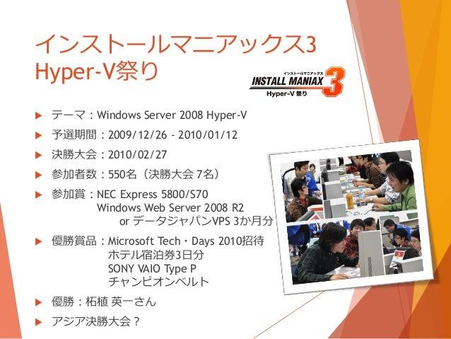 インストールマニアックス3Hyper-V祭り   テーマ:Windows Server 2008 Hyper-V   予選期間:2009/12/26 - 2010/01/12   決勝大会:2010/02/27   参加者数:550名(...