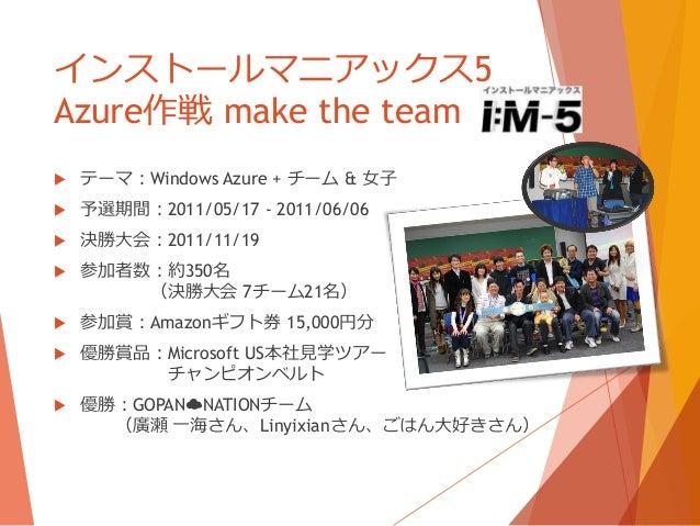 インストールマニアックス5Azure作戦 make the team   テーマ:Windows Azure + チーム & 女子   予選期間:2011/05/17 - 2011/06/06   決勝大会:2011/11/19   参...