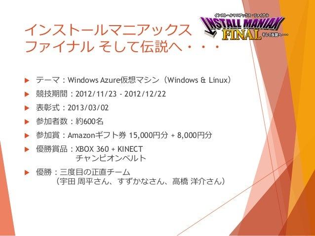 インストールマニアックスファイナル そして伝説へ・・・   テーマ:Windows Azure仮想マシン(Windows & Linux)   競技期間:2012/11/23 - 2012/12/22   表彰式:2013/03/02 ...
