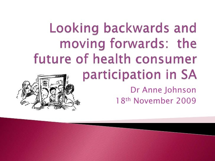 Looking backwards and moving forwards:  the future of health consumer participation in SA<br />Dr Anne Johnson<br />18th N...