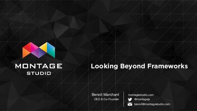 TM ! Looking Beyond Frameworks Benoit Marchant  CEO & Co-Founder montagestudio.com @montagejs ✉ ! benoit@montagestudio.com