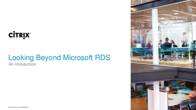 © 2016 Citrix | Confidential Looking Beyond Microsoft RDS An Introduction