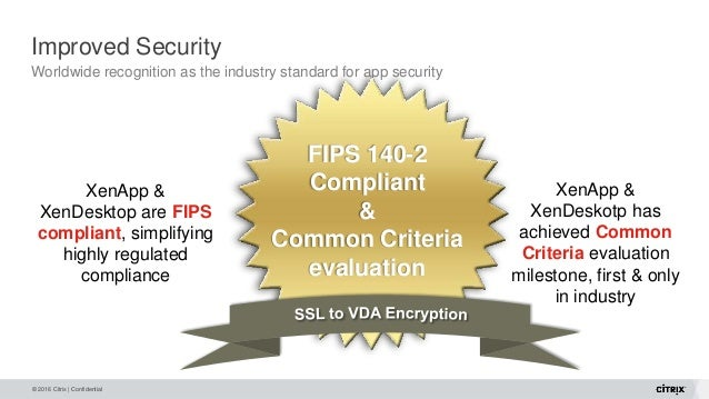 © 2016 Citrix | Confidential Improved Security Worldwide recognition as the industry standard for app security XenApp & Xe...