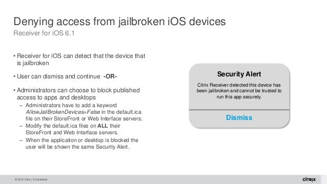 © 2016 Citrix | Confidential Denying access from jailbroken iOS devices Receiver for iOS 6.1 • Receiver for iOS can detect...