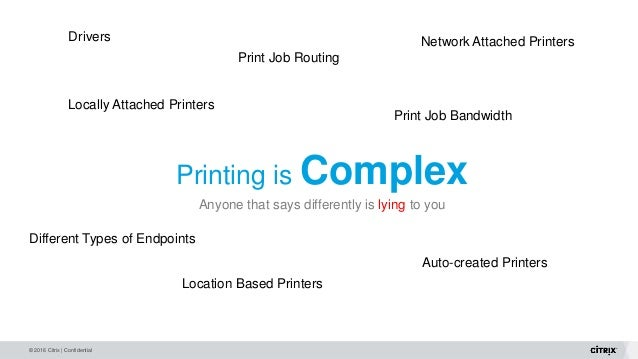 © 2016 Citrix | Confidential Printing is Complex Anyone that says differently is lying to you Print Job Bandwidth Locally ...