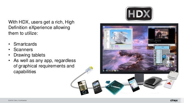 © 2016 Citrix | Confidential With HDX, users get a rich, High Definition eXperience allowing them to utilize: • Smartcards...