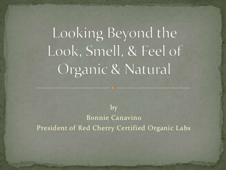 Looking Beyond the Look, Smell, & Feel of Organic & Natural<br />by<br />Bonnie Canavino<br />President of Red Cherry Cert...
