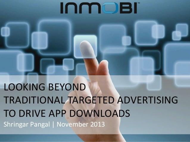 LOOKING BEYOND TRADITIONAL TARGETED ADVERTISING TO DRIVE APP DOWNLOADS Shringar Pangal | November 2013
