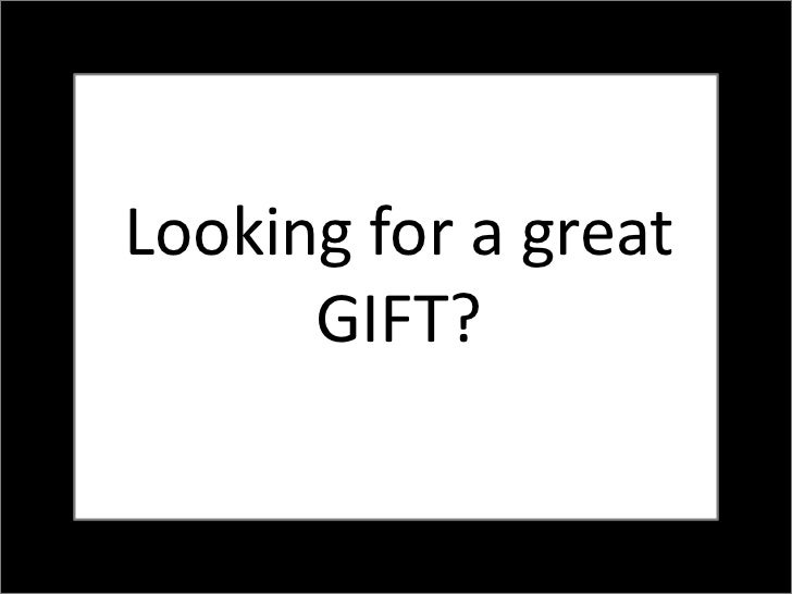 Looking for a great      GIFT?