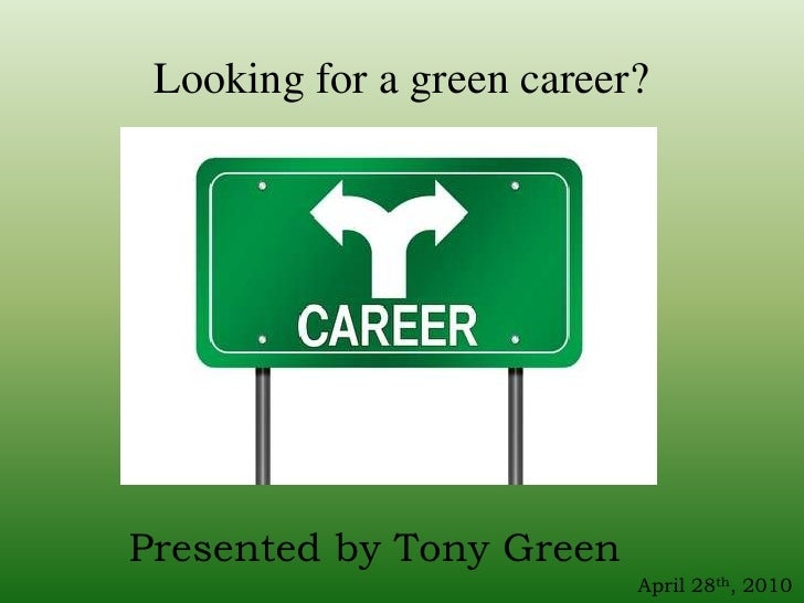 Looking for a green career?<br />Presented by Tony Green<br />April 28th, 2010<br />