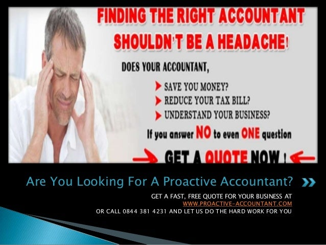 Are You Looking For A Proactive Accountant? GET A FAST, FREE QUOTE FOR YOUR BUSINESS AT WWW.PROACTIVE-ACCOUNTANT.COM OR CA...