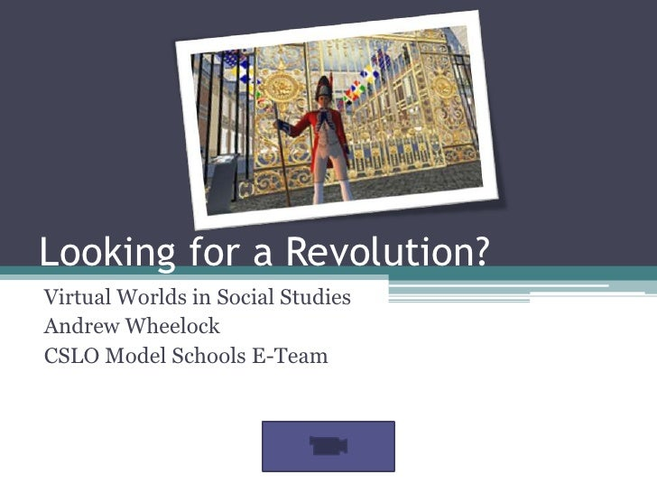 Looking for a Revolution?<br />Virtual Worlds in Social Studies<br />Andrew Wheelock<br />CSLO Model Schools E-Team<br />