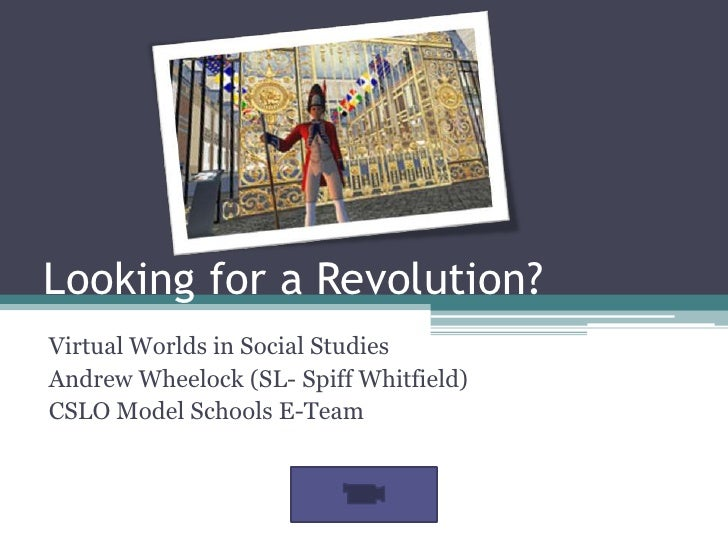 Looking for a Revolution?<br />Virtual Worlds in Social Studies<br />Andrew Wheelock (SL- Spiff Whitfield)<br />CSLO Model...