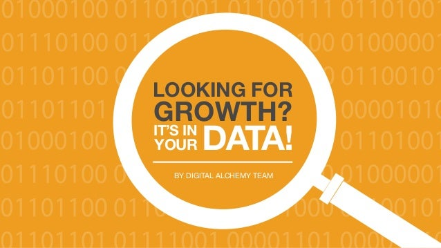 LOOKING FOR GROWTH? IT'S IN YOUR DATA! 1 Copyright © Digital Alchemy BY DIGITAL ALCHEMY TEAM LOOKING FOR GROWTH? IT'S IN Y...