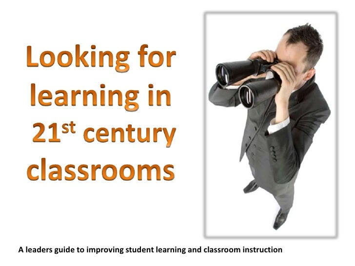 Looking for learning in 21st century classrooms<br />A leaders guide to improving student learning and classroom instructi...