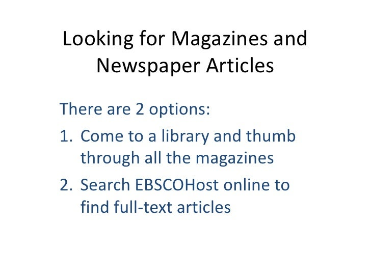 Looking for Magazines and    Newspaper Articles There are 2 options: 1. Come to a library and thumb    through all the mag...