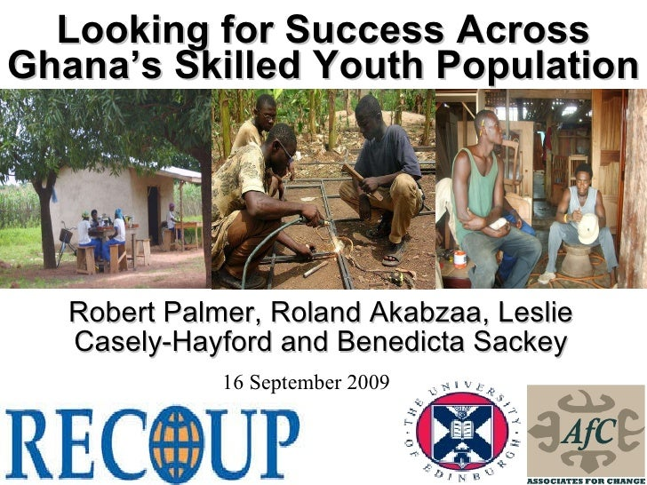 Looking for Success Across Ghana's Skilled Youth Population Robert Palmer, Roland Akabzaa, Leslie Casely-Hayford and Bened...