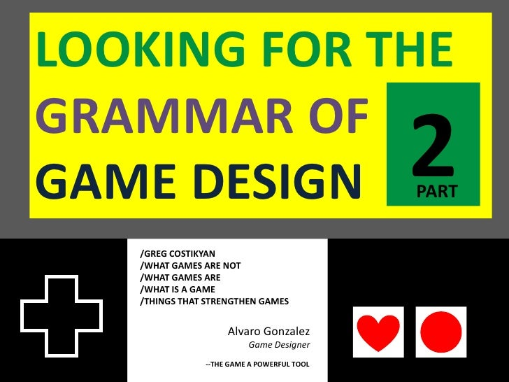 LOOKING FOR THEGRAMMAR OFGAME DESIGN                                 2                                            PART   /...