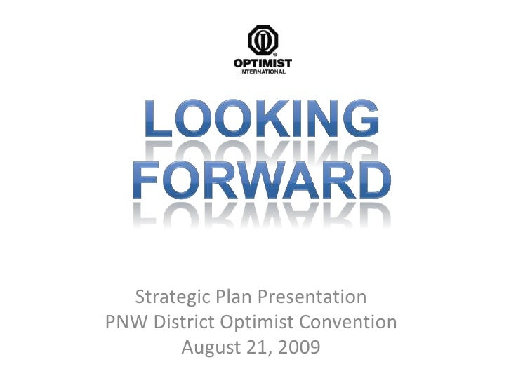 Looking Forward<br />Strategic Plan Presentation<br />PNW District Optimist Convention<br />August 21, 2009<br />