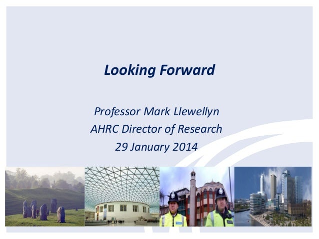 Looking Forward Professor Mark Llewellyn AHRC Director of Research 29 January 2014