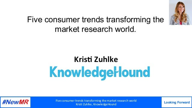 Five	consumer	trends	transforming	the	market	research	world	 Kris7	Zuhlke,	KnowledgeHound Looking Forward 	 	 Five consume...