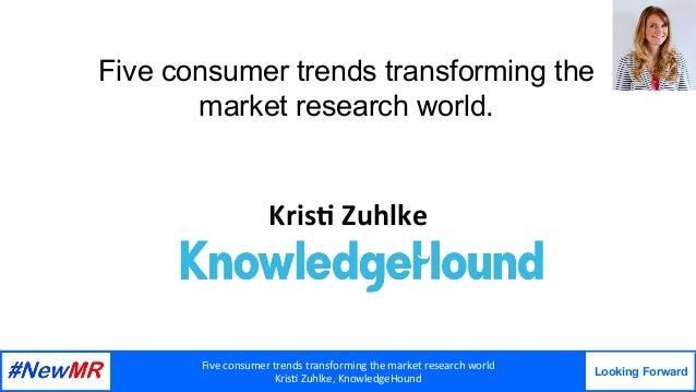 Fiveconsumertrendstransformingthemarketresearchworld Kris7Zuhlke,KnowledgeHound Looking Forward   Five consume...