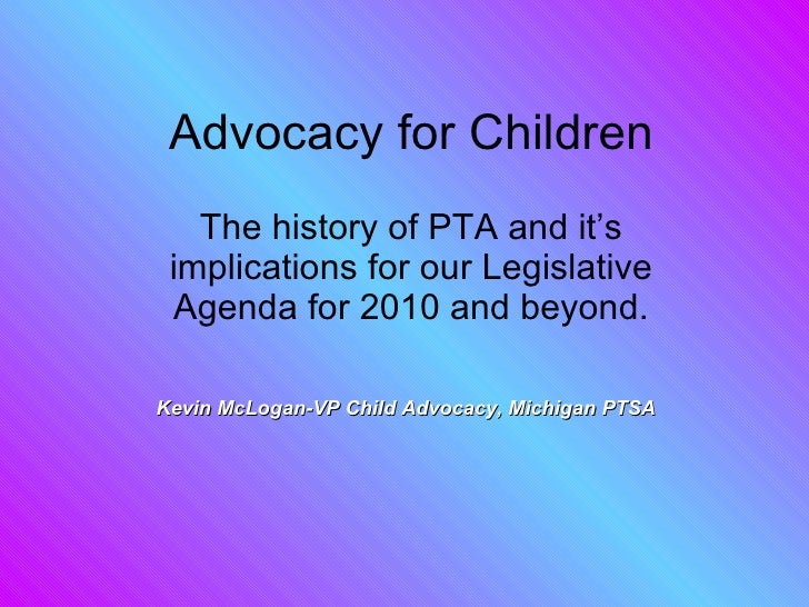 Advocacy for Children The history of PTA and it's implications for our Legislative Agenda for 2010 and beyond. Kevin McLog...
