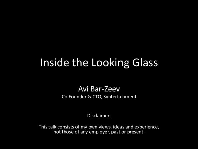 Inside the Looking GlassAvi Bar-ZeevCo-Founder & CTO, SyntertainmentDisclaimer:This talk consists of my own views, ideas a...