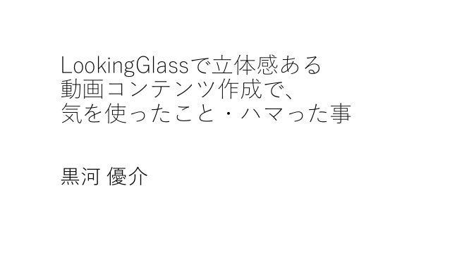 LookingGlassで立体感ある 動画コンテンツ作成で、 気を使ったこと・ハマった事 黒河 優介