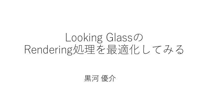 Looking Glassの Rendering処理を最適化してみる 黒河 優介