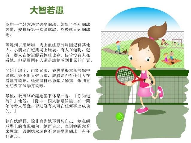 大智若愚 我的一位好友決定去學網球。她買了全套網球 裝備,安排好第一堂網球課,然後就直奔網球 場。 等她到了網球場,馬上就注意到周圍還有其他 人。小朋友在遊樂場上玩耍,有人在遛狗,還 有一群人在附近觀看棒球比賽。儘管沒有人在 看她,但是周圍有人...