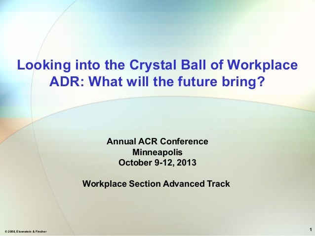 © 2008, Eisenstein & Fincher 1 Looking into the Crystal Ball of Workplace ADR: What will the future bring? Annual ACR Conf...