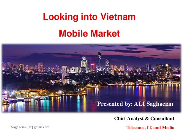 Looking into Vietnam Mobile Market Presented by: ALI Saghaeian Chief Analyst & Consultant Telecoms, IT, and MediaSaghaeian...