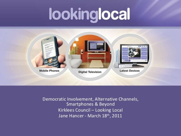 Democratic Involvement, Alternative Channels, Smartphones & Beyond Kirklees Council – Looking Local Jane Hancer - March 18...