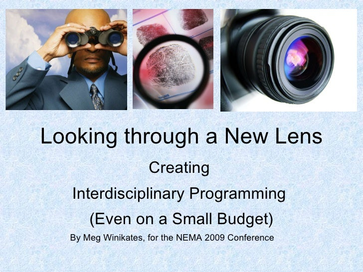 Looking through a New Lens Creating  Interdisciplinary Programming  (Even on a Small Budget) By Meg Winikates, for the NEM...