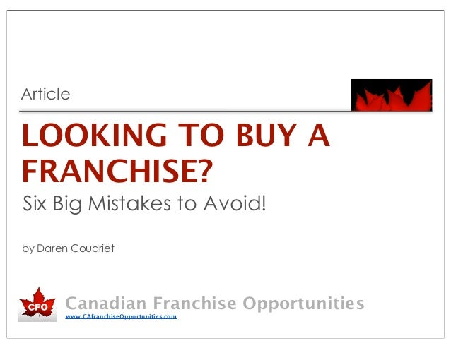 ArticleLOOKING TO BUY AFRANCHISE?Six Big Mistakes to Avoid!by Daren Coudriet        Canadian Franchise Opportunities      ...