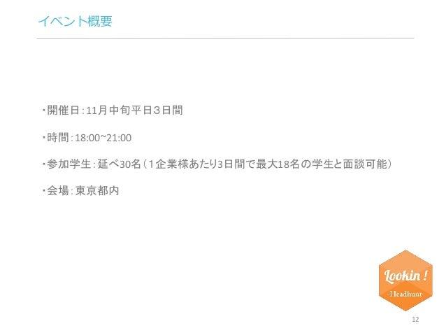 イベント概要  12  ・開催日:11月中旬平日3日間  ・時間:18:00~21:00  ・参加学生:延べ30名(1企業様あたり3日間で最大18名の学生と面談可能)  ・会場:東京都内